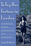 To try her fortune in London : Australian women, colonialism, and modernity / Angela Woollacott