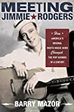Meeting Jimmie Rodgers : how America's original roots music hero changed the pop sounds of a century / Barry Mazor