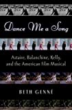Dance me a song : Astaire, Balanchine, and Kelly, and the American Film Musical / Beth Genné