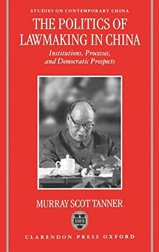 The Politics of Lawmaking in Post-Mao China : Institutions, Processes and Democratic Prospects (Studies on Contemporary China), Tanner, Murray Scot