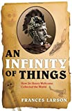 An infinity of things : how Sir Henry Wellcome collected the world / Frances Larson