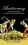 Aristocracy and its enemies in the age of revolution / William Doyle