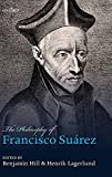 The philosophy of Francisco Suárez / edited by Benjamin Hill and Henrik Lagerlund