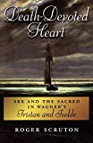 Death-devoted heart : sex and the sacred in Wagner's Tristan and Isolde / Roger Scruton