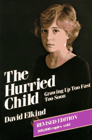 The Hurried Child: Growing Up Too Fast Too Soon by David Elkind
