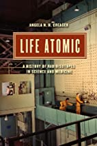 Life Atomic: A History of Radioisotopes in…