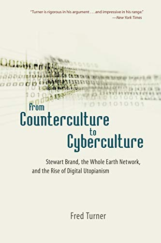 From Counterculture to Cyberculture: Stewart Brand, the Whole Earth Network, and the Rise of Digital Utopianism, Turner, Fred