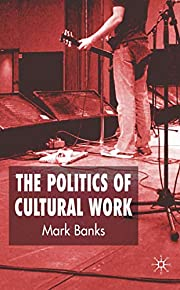 The Politics of Cultural Work de Mark Banks