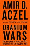 Uranium wars : the scientific rivalry that created the nuclear age / Amir D. Aczel