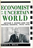 Economist in an uncertain world : Arthur F. Burns and the Federal Reserve, 1970-78 / Wyatt C. Wells