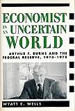 Economist in an uncertain world : Arthur F. Burns and the Federal Reserve, 1970-78 / Wyatt C. Wells
