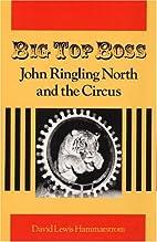 Big Top Boss: JOHN RINGLING NORTH AND THE…