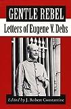 Gentle rebel : letters of Eugene V. Debs / edited by J. Robert Constantine
