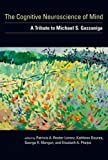 The cognitive neuroscience of mind : a tribute to Michael S. Gazzaniga / edited by Patricia A. Reuter-Lorenz ... [et al.]