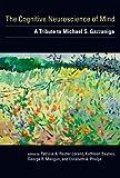 The cognitive neuroscience of mind : a tribute to Michael S. Gazzaniga / edited by Patricia A. Reuter-Lorenz ... [et al.]