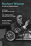 Norbert Wiener - a life in cybernetics : Ex-prodigy: my childhood and youth and I am a mathematician: the later life of a prodigy / Norbert Wiener ; with a new foreword by Ronald R. Kline