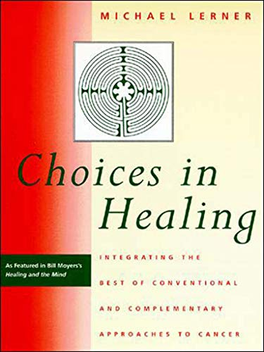 Choices in Healing: Integrating the Best of Conventional and Complementary Approaches to Cancer, Lerner, Michael A.