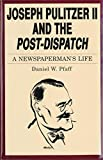 Joseph Pulitzer II and the Post-dispatch : a newspaperman's life / Daniel W. Pfaff
