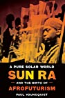 Image of the book A Pure Solar World: Sun Ra and the Birth of Afrofuturism (Discovering America) by the author