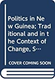 Politics in New Guinea : traditional and in the context of change, some anthropological perspectives / editors, Ronald M. Berndt, Peter Lawrence