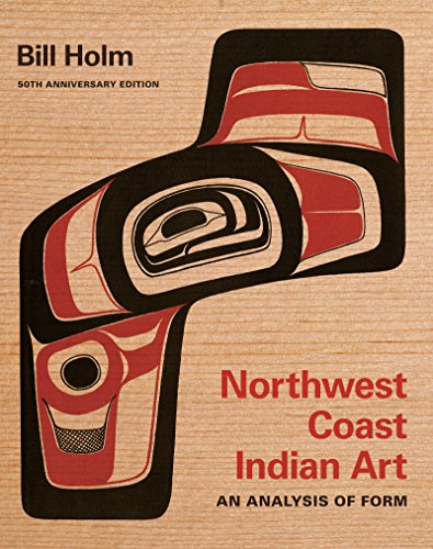 Northwest Coast Indian Art: An Analysis of Form, 50th Anniversary Edition (Native Art of the Pacific Northwest: A Bill Holm Center), Holm, Bill
