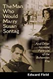 The man who would marry Susan Sontag : and other intimate literary portraits of the Bohemian Era / Edward Field