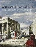 James 'Athenian' Stuart, 1713-1788 : the rediscovery of antiquity / Susan Weber Soros, editor