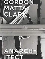 Gordon Matta-Clark: Anarchitect af Antonio…