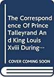 The correspondence of Prince Talleyrand and King Louis XVIII during the Congress of Vienna / with a preface, observations, and notes by M.G. Pallain