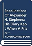Recollections of Alexander H. Stephens : his diary kept when a prisoner at Fort Warren, Boston Harbour, 1865, giving incidents and reflections of his prison life and some letters and reminiscences / edited with a biographical study by Myrta Lockett Avary