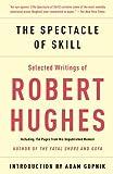 The spectacle of skill : selected writings of Robert Hughes / Robert Hughes