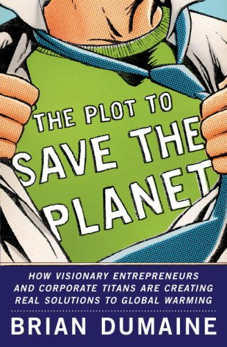 The Plot to Save the Planet: How Visionary Entrepreneurs and Corporate Titans Are Creating Real Solutions to Global Warming, Dumaine, Brian
