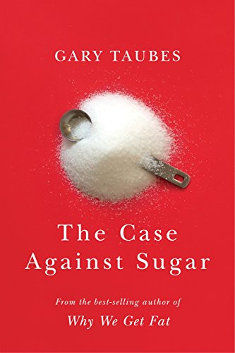 The Case Against Sugar, by Taubes, G.
