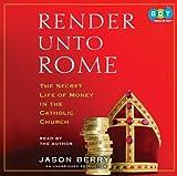 Render unto Rome : the secret life of money in the Catholic Church / Jason Berry