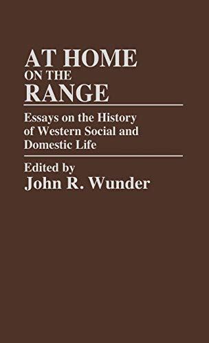 At Home on the Range: Essays on the History of Western Social and Domestic Life (Contributions in American History), Wunder, J. R.