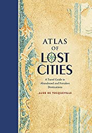 Atlas of Lost Cities: A Travel Guide to…