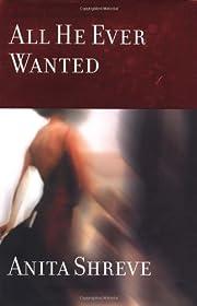All he ever wanted : a novel de Anita Shreve