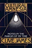 Cultural amnesia : notes in the margin of my time / Clive James