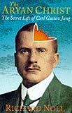 The Aryan Christ : the secret life of Carl Jung / Richard Noll