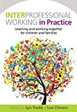 Interprofessional working in practice : learning and working together for children and families / edited by Lyn Trodd and Leo Chivers