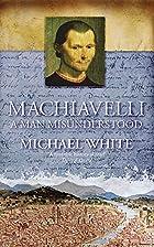 Machiavelli: A Man Misunderstood by Michael…