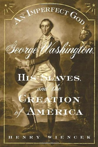 An Imperfect God: George Washington, His Slaves, and the Creation of America, Wiencek, Henry