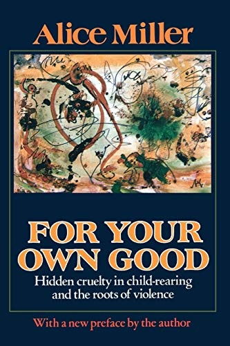 For Your Own Good: Hidden Cruelty in Child-Rearing and the Roots of Violence by Alice Miller