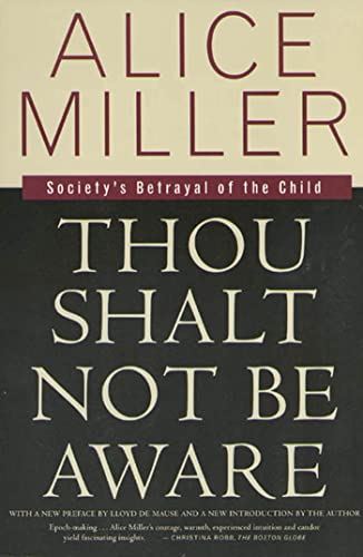 Thou Shalt Not Be Aware: Society's Betrayal of the Child by Alice Miller