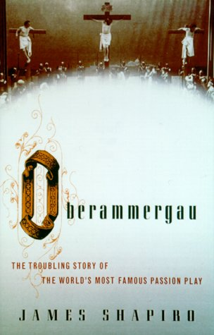 Oberammergau: The Troubling Story of the World's Most Famous Passion Play, Shapiro, James