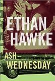 Ash Wednesday : a novel / Ethan Hawke