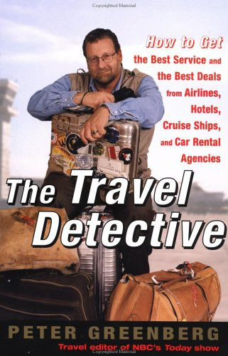 The Travel Detective: How to Get the Best Service and the Best Deals from Airlines, Hotels, Cruise Ships, and Car Rental Agencies, Greenberg, Peter