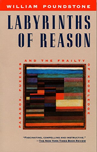 Labyrinths of Reason: Paradox, Puzzles, and the Frailty of Knowledge, by Poundstone, W