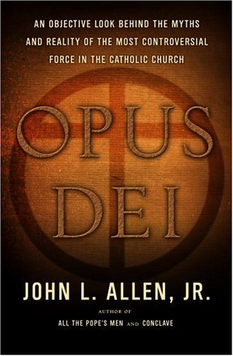 Opus Dei: An Objective Look Behind the Myths and Reality of the Most Controversial Force in the Catholic Church, John L. Allen