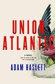 Union Atlantic: A Novel de Adam Haslett